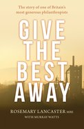 Give the Best Away: The Story of One of Britain's Most Generous Philanthropists Paperback