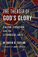 Theater of God's Glory, The: Calvin, Creation, and the Liturgical Arts (Calvin Institute Of Christian Worship Liturgical Studies Series) Paperback