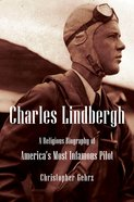 Charles Lindbergh: A Religious Biography of America's Most Infamous Pilot Hardback