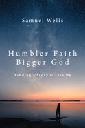 Humbler Faith, Bigger God: Finding a Story to Live By Hardback