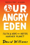 Our Angry Eden: Faith and Hope on a Hotter, Harsher Planet Hardback