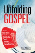 The Unfolding Gospel: How the Good News Makes Sense of Discipleship, Church, Mission, and Everything Else Paperback