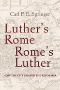 Luther's Rome, Rome's Luther: How the City Shaped the Reformer Paperback