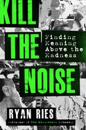 Kill the Noise: Finding Meaning Above the Madness Paperback