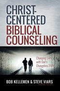 Christ-Centered Biblical Counseling: Changing Lives With God's Changeless Truth Hardback