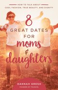 8 Great Dates For Moms and Daughters: How to Talk About True Beauty, Cool Fashion, and Modesty Paperback