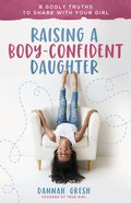 Raising a Body-Confident Daughter: 8 Godly Truths to Share With Your Girl Paperback