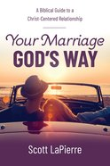 Your Marriage God's Way: A Biblical Guide to a Christ-Centered Relationship Paperback