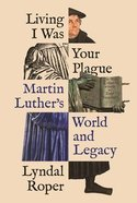 Living I Was Your Plague: Martin Luther's World and Legacy Hardback