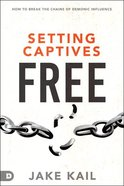 Setting Captives Free: Recognize How Evil Spirits Get in and Break the Chains of Demonic Influence Paperback