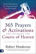 365 Prayers and Activations For Entering the Courts of Heaven: Daily Revelation For Supernatural Breakthrough Hardback