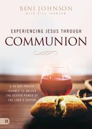 Experiencing Jesus Through Communion: A 40-Day Prayer Journey to Unlock the Deeper Power of the Lord's Supper Paperback