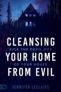 Cleansing Your Home From Evil: Kick the Devil Out of Your House Paperback