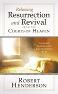 Releasing Resurrection and Revival From the Courts of Heaven: Prayers and Declarations That Raise Dead Things to Life Paperback