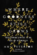 Where Goodness Still Grows: Reclaiming Virtue in An Age of Hypocrisy Paperback