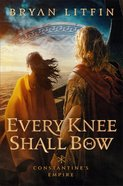 Every Knee Shall Bow (Constantine?S Empire Book #2) (#02 in Constantine's Empire Series) eBook