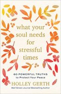 What Your Soul Needs For Stressful Times: 60 Powerful Truths to Protect Your Peace Hardback