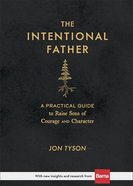 The Intentional Father: A Practical Guide to Raise Sons of Courage and Character Hardback