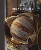 Bread of Life: Savoring the All-Satisfying Goodness of Jesus Through the Art of Bread Making Hardback