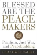 Blessed Are the Peacemakers: Pacifism, Just War, and Peacebuilding Paperback