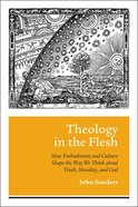 Theology in the Flesh: How Embodiment and Culture Shape the Way We Think About Truth, Morality and God Paperback