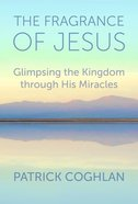 The Fragrance of Jesus: Glimpsing the Kingdom Through His Miracles Paperback