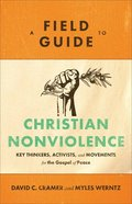A Field Guide to Christian Nonviolence: Key Thinkers, Activists, and Movements For the Gospel of Peace Paperback