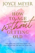 How to Age Without Getting Old: The Steps You Can Take Today to Stay Young For the Rest of Your Life Hardback