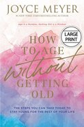 How to Age Without Getting Old: The Steps You Can Take Today to Stay Young For the Rest of Your Life (Large Print) Hardback
