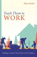 Teach Them to Work: Building a Positive Work Ethic in Our Children Paperback