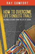 How to Overcome Life's Endless Trials: Valuable Lessons From the Life of Joseph Paperback