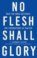 No Flesh Shall Glory: How the Bible Destroys the Foundations of Racism, Also Includes the Church and Social Change? Paperback