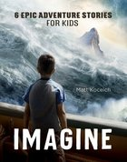 Imagine: 6 Epic Adventure Stories For Kids (Imagine... Series) Paperback
