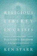 Religious Liberty in Crisis: Exercising Your Religious Freedom in An Age of Uncertainty Hardback