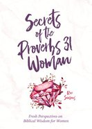 Secrets of the Proverbs 31 Woman: Fresh Perspectives on Biblical Wisdom For Women Paperback