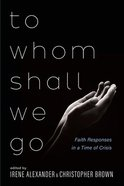 To Whom Shall We Go: Faith Responses in a Time of Crisis Paperback