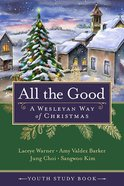 All the Good: A Wesleyan Way of Christmas (Youth Study Book) Paperback