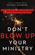 Don't Blow Up Your Ministry: Defuse the Underlying Issues That Take Pastors Down Paperback