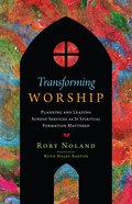 Transforming Worship: Planning and Leading Sunday Services as If Spiritual Formation Mattered Paperback