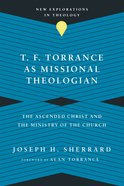 T. F. Torrance as Missional Theologian: The Ascended Christ and the Ministry of the Church Paperback