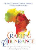 Cradling Abundance: One African Christian's Story of Empowering Women and Fighting Systemic Poverty Paperback