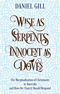 Wise as Serpents Innocent as Doves: The Marginalisation of Christianity in Australia & How the Church Should Respond Paperback