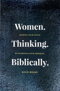 Women. Thinking. Biblically: Shaping Your Living By Examining Your Thinking Paperback