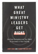 What Great Ministry Leaders Get Right: Six Core Competencies You Need to Succeed in Your Calling Paperback