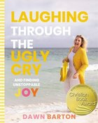 Laughing Through the Ugly Cry: ...And Finding Unstoppable Joy Hardback