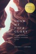 Show Me Your Glory: Understanding the Majestic Splendor of God Hardback