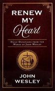 Renew My Heart: Daily Devotions From the Works of John Wesley Paperback