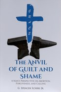 The Anvil of Guilt and Shame: A Man's Perspective on Abortion, Forgiveness, and Calling Paperback