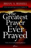 Greatest Prayer Ever Prayed: A Devotional Exposition of John 17 Paperback