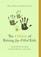 The Four Habits of Raising Joy-Filled Kids: A Simple Model For Developing Your Child's Maturity- At Every Stage Paperback